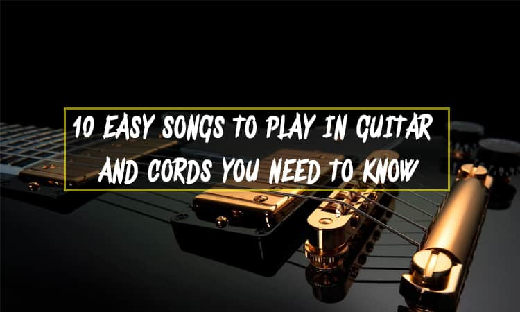 10 Easy Songs to Play in Guitar and Cords you need to know